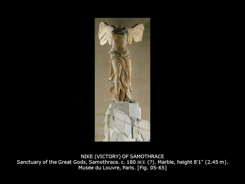NIKE (VICTORY) OF SAMOTHRACE Sanctuary of the Great Gods, Samothrace. c. 180 BCE ( ). Marble, height 8 1 (2.45 m). Musée du Louvre, Paris. [Fig. 05-65]